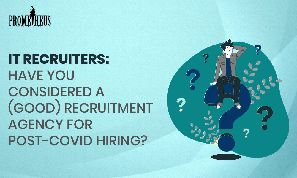 IT Recruiters: Have you considered a (Good) Recruitment agency for Post- Covid Hiring?